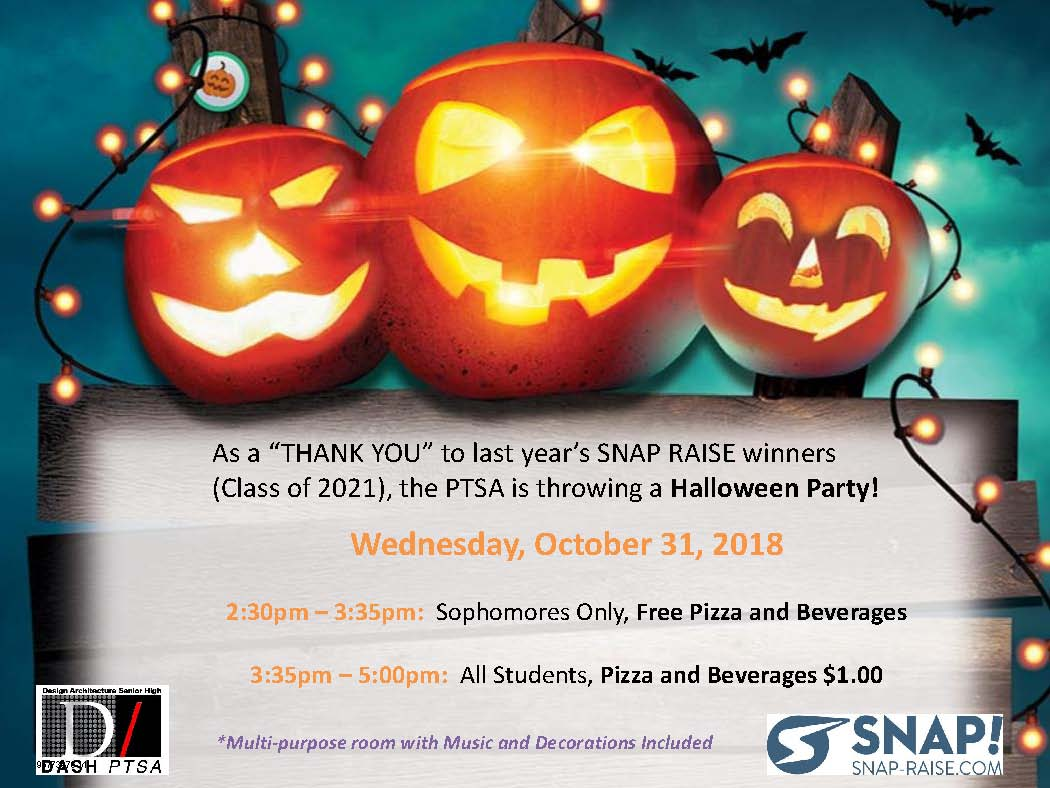 "2018 DASH Halloween Party! As a ""THANK YOU"" to last year's SNAP RAISE winners (class of 2021), the PTSA is throwing a Halloween Party! Wednesday, October 31, 2018 2:30pm - 3:35pm: Sophomores Only, Free Pizza and Beverages 3:35pm - 5:00pm: All Students, Pizza and Beverages $1.00"